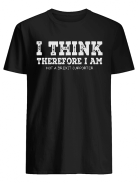I think therefore I am not a Brexit supporter shirt