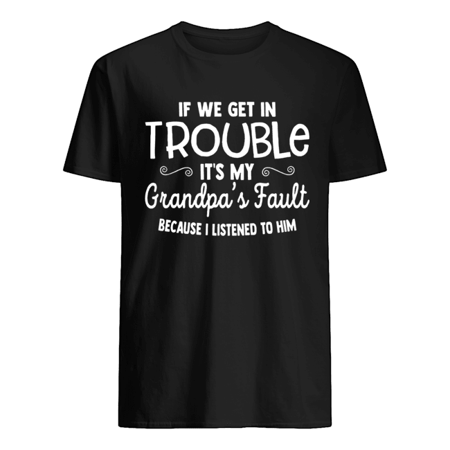 If We Get in Trouble It's My Grandpa's Fault Classic Mens T shirt