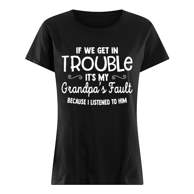 If We Get in Trouble It's My Grandpa's Fault Classic Women's T-shirt