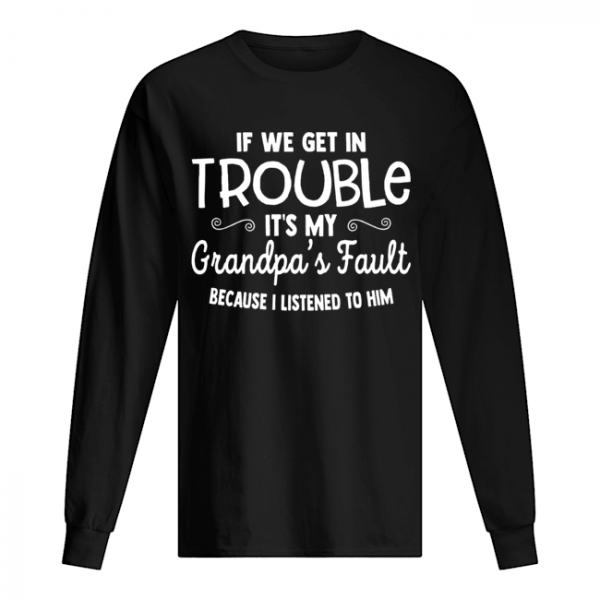 If We Get in Trouble It's My Grandpa's Fault  Long Sleeved T-shirt
