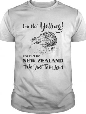 Im not yelling im from New Zealand we just talk loud shirt