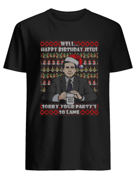 Michael Scott Well Happy birthday Jesus sorry your party's so lame Christmas shirt