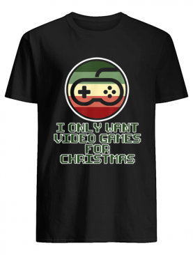 Only want Video Games for Christmas shirt