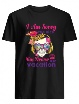 Skull I am sorry the nice bus driver is on vacation shirt