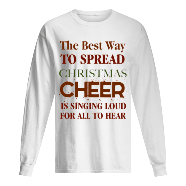 The best way to spread Christmas Cheer is singing loud for all to hear  Long Sleeved T-shirt