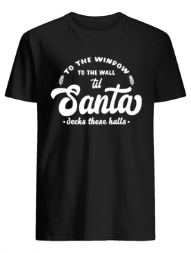 To The Window To The Wall Til Santa Decks These Halls shirt
