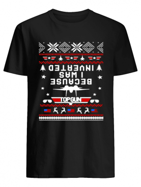 Top gun because I was Inverted Christmas shirt