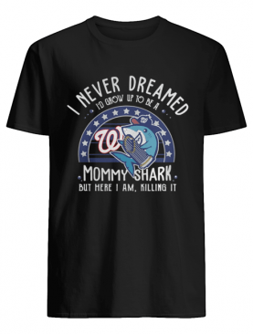 Washington Nationals I Never Dreamed I'd Grow Up To Be A Mommy Shark But Here I Am Killing It shirt