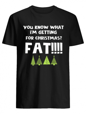 You Know What I'm Getting For Christmas Fat! Funny Xmas Party shirt