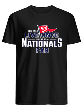You only live once live it as a Nationals fan shirt