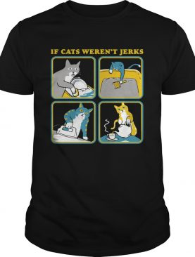 If Cat Werent Jerks shirt