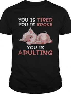 Pig you is tired you is broke you is adulting shirt