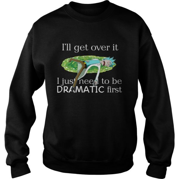 Rick Sanchez Ill Get Over It I Just Need To Be Dramatic First  Sweatshirt
