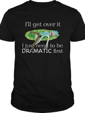 Rick Sanchez Ill Get Over It I Just Need To Be Dramatic First shirt