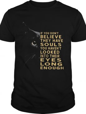 Black Cat If You Dont Believe They Have Souls You Havent Looked Into Their Eyes shirt