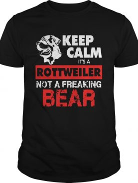 Keep Calm Its A Rottweiler Not A Freaking Bear shirt
