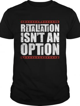 Retaliation Isnt An Option shirt