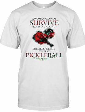 A Woman Cannot Survive On Wine Alone She Also Needs To Play Pickleball T-Shirt