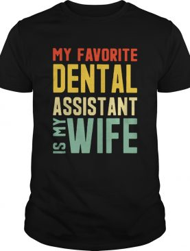 My Favorite Dental Assistant Is My Wife shirt
