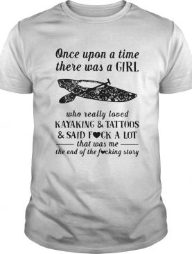 Once Upon A Time There Was A Girl Who Really Loved Kayaking And Tattoos shirt