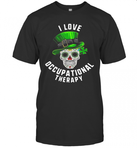 Patricks Day I Love Occupational Therapy Sugar Skull Dead T Shirt Classic Mens T shirt