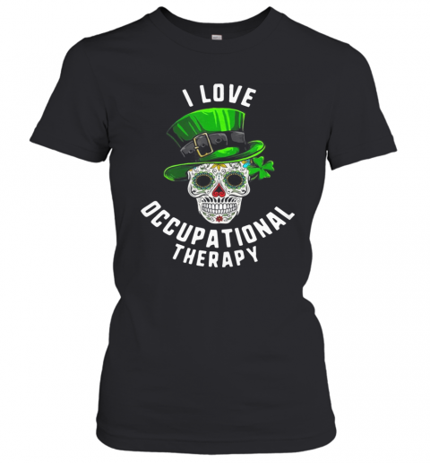 Patricks Day I Love Occupational Therapy Sugar Skull Dead T-Shirt Classic Women's T-shirt
