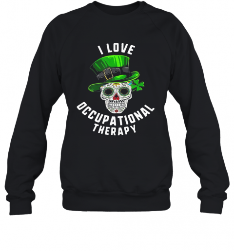 Patricks Day I Love Occupational Therapy Sugar Skull Dead T-Shirt Unisex Sweatshirt