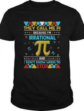 Pi Because Im Irrational And I Dont Know When To Stop shirt