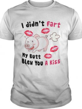 Pig I Didnt Fart My Butt Blew You A Kiss shirt