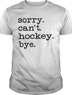 Sorry Cant Hockey Bye shirt