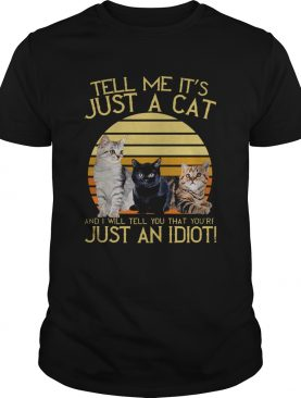 Tell Me Its Just A Cat And I Will Tell You That Youre Just An Idiot Vintage shirt