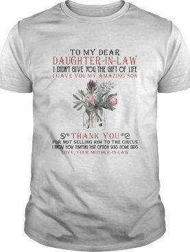 To My Dear Daughterinlaw I Didnt Give You The Gift Of Life I Gave You My Amazing Son shirt
