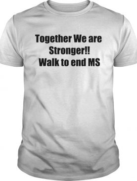 Together we are stronger walk to end ms shirt