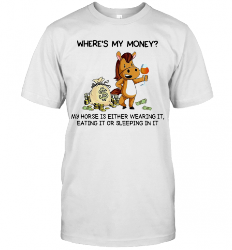 Where39S My Money My Horse Is Either Wearing It Eating It Or Sleeping In It T Shirt Classic Mens T shirt