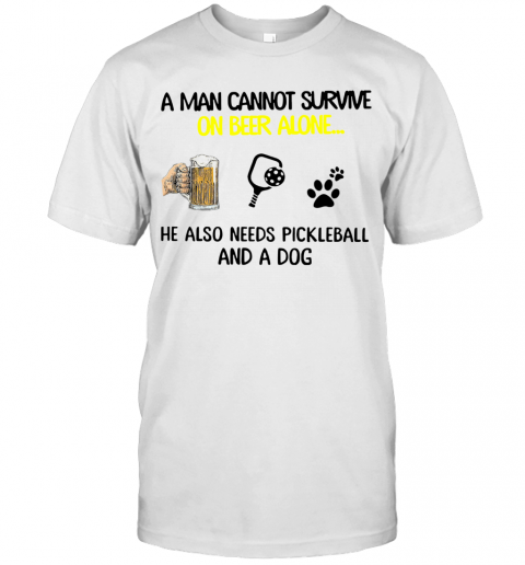 A Man Cannot Survive On Beer Alone He Also Needs Pickleball And A Dog T Shirt Classic Mens T shirt