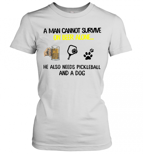 A Man Cannot Survive On Beer Alone He Also Needs Pickleball And A Dog T-Shirt Classic Women's T-shirt