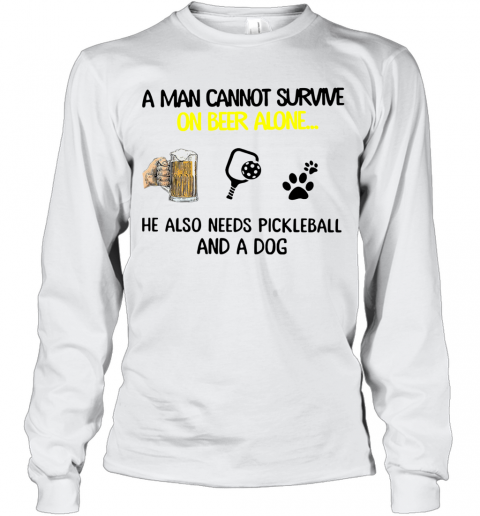 A Man Cannot Survive On Beer Alone He Also Needs Pickleball And A Dog T-Shirt Long Sleeved T-shirt