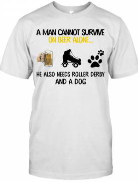 A Man Cannot Survive On Beer Alone He Also Needs Roller Derby And A Dog T-Shirt