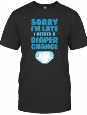 ABDL Sorry I'm Late I Needed A Diaper Change T-Shirt