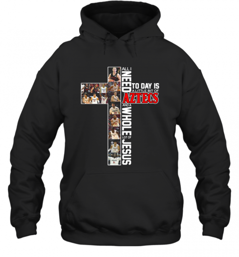 All I Need Today Is A Little Bit Of Aztecs And A Whole Lot Of Jesus T-Shirt Unisex Hoodie