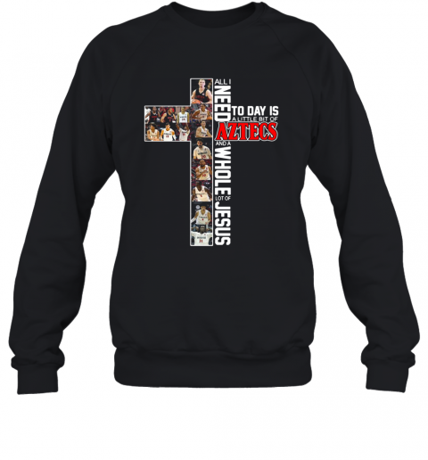 All I Need Today Is A Little Bit Of Aztecs And A Whole Lot Of Jesus T-Shirt Unisex Sweatshirt