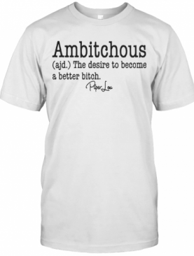 Ambitchous The Desire To Become A Better Bitch T-Shirt