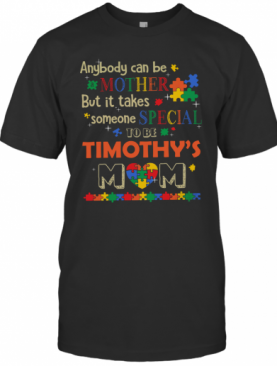 Anybody Can Be Mother But It Takes Someone Special To Be Timothy's Mom Autism T-Shirt