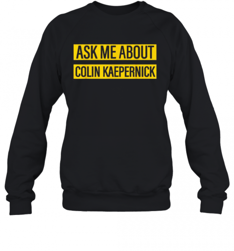 Ask Me About Colin Kaepernick T-Shirt Unisex Sweatshirt