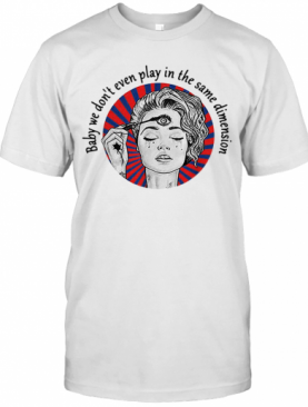 Baby We Don'T Even Play In The Same Dimension T-Shirt