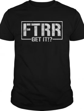 Being the elite Ftrr get it shirt