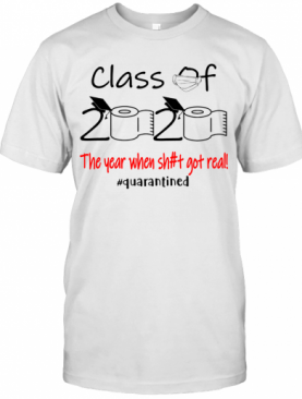 Class Of 2020 The Year When Sh#T Got Real! #Quarantined T-Shirt