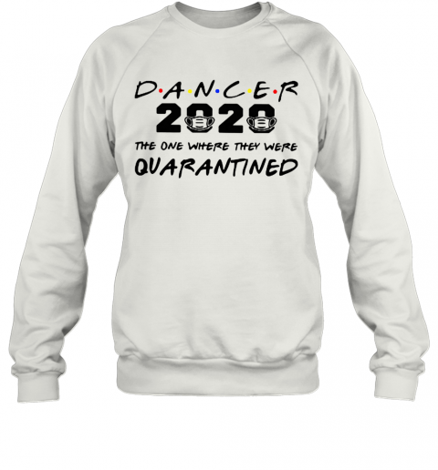 Dancer 2020 The One Where They Were Quarantined Coronavirus  T-Shirt Unisex Sweatshirt