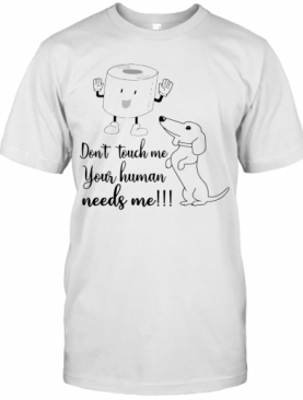 Daschund Don't Touch Me Your Human Needs Me T-Shirt