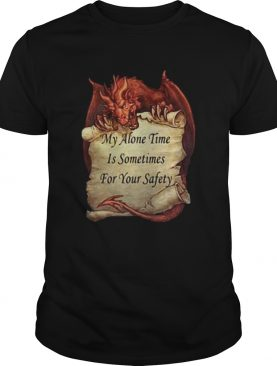 Dragon My Alone Time Is Sometimes For Your Safety shirt